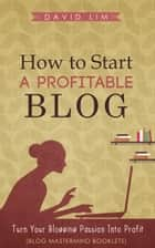How To Start A Profitable Blog: Turn Your Blogging Passion Into Profit (Blog Mastermind Booklets) ebook by Jeannie Greene