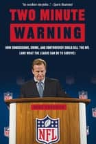 Two Minute Warning - How Concussions, Crime, and Controversy Could Kill the NFL (And What the League Can Do to Survive) ebook by Michael Freeman
