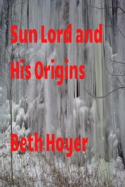 Sun Lord and his Origins ebook by Beth Hoyer