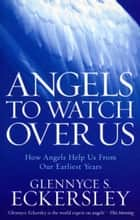 Angels to Watch Over Us - How angels help us from our earliest years ebook by Glennyce S. Eckersley