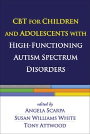 CBT for Children and Adolescents with High-Functioning Autism Spectrum Disorders ebook by Angela Scarpa, PhD,Susan Williams White, PhD,Tony Attwood, Phd