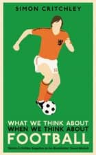 What We Think About When We Think About Football ebook by Simon Critchley