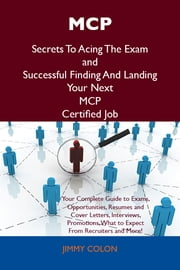MCP Secrets To Acing The Exam and Successful Finding And Landing Your Next MCP Certified Job ebook by Colon Jimmy