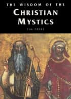 The Wisdom of the Christian Mystics ebook by Tim Freke