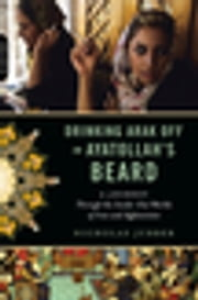 Drinking Arak Off an Ayatollah's Beard - A Journey Through the Inside-Out Worlds of Iran and Afghanistan ebook by Nicholas Jubber