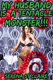 My Husband Is a Tentacle Monster!!! ebook by Serena St Claire