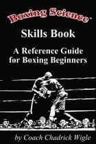 Boxing Science: Skills Book - A Reference Guide for Boxing Beginners ebook by Chadrick Wigle