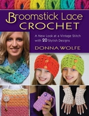 Broomstick Lace Crochet - A New Look at a Vintage Stitch, with 20 Stylish Designs ebook by Donna Wolfe