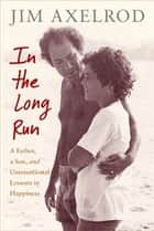 In the Long Run - A Father, a Son, and Unintentional Lessons in Happiness ebook by Jim Axelrod