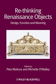 Re-thinking Renaissance Objects - Design, Function and Meaning ebook by Peta Motture,Michelle O'Malley