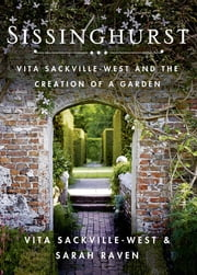 Sissinghurst - Vita Sackville-West and the Creation of a Garden ebook by Vita Sackville-West,Sarah Raven