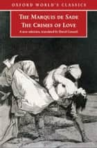 The Crimes of Love - Heroic and tragic Tales, Preceded by an Essay on Novels ebook by Marquis de Sade, David Coward