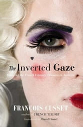 The Inverted Gaze - Queering the French Literary Classics in America ebook by François Cusset