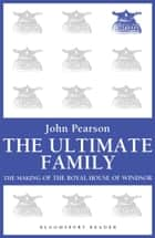 The Ultimate Family - The Making of the Royal House of Windsor ebook by John Pearson
