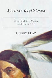 Apostate Englishman - Grey Owl the Writer and the Myths ebook by Albert Braz