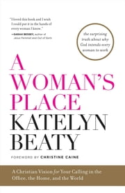 A Woman's Place - A Christian Vision for Your Calling in the Office, the Home, and the World ebook by Katelyn Beaty,Christine Caine
