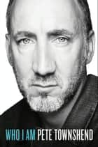 Who I Am - A Memoir ebook by Pete Townshend