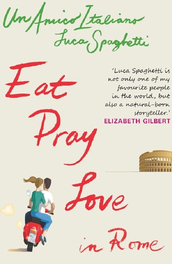 Un Amico Italiano: Eat Pray Love In Rome ebook by Luca Spaghetti
