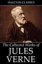 The Collected Works of Jules Verne: 36 Novels and Short Stories ebook by