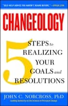 Changeology - 5 Steps to Realizing Your Goals and Resolutions ebook by John C. Norcross, Ph.D., Kristin Loberg,...