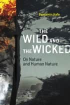 The Wild and the Wicked - On Nature and Human Nature ebook by Benjamin Hale