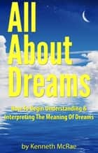 All About Dreams: How To Begin Understanding And Interpreting The Meaning Of Dreams ebook by Kenneth McRae