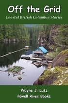 Off the Grid - Coastal British Columbia Stories ebook by Wayne J Lutz