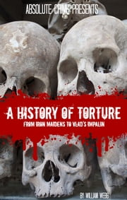 A History of Torture - From Iron Maidens to Vlad's Impalin ebook by William Webb