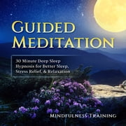 Guided Meditation: 30 Minute Deep Sleep Hypnosis for Better Sleep, Stress Relief, & Relaxation (Self Hypnosis, Affirmations, Guided Imagery & Relaxation Techniques) audiobook by Mindfulness Training