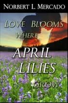 Love Blooms Where April Lilies Grow ebook by Norbert Mercado