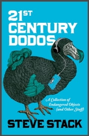 21st Century Dodos: A Collection of Endangered Objects (and Other Stuff) ebook by Steve Stack