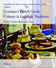 Louisiana's French Creole Culinary & Linguistic Traditions - Facts vs Fiction Before and Since Cajunization ebook by John laFleur II, Brian Costelle w Introduction by Dr Ina Fandrich