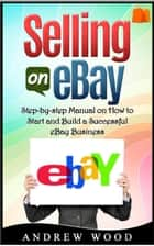 Selling on eBay: Step-by-step Manual on How to Start and Build a Successful eBay Business ebook by Andrew Wood
