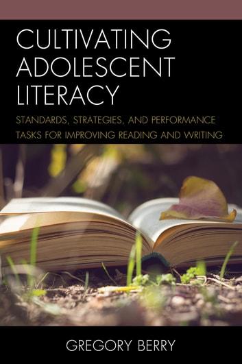 Cultivating Adolescent Literacy - Standards, Strategies, and Performance Tasks for Improving Reading and Writing ebook by Ed. D Berry