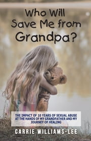 Who Will Save Me from Grandpa? - The Impact of 10 Years of Sexual Abuse at the Hands of My Grandfather and My Journey of Healing ebook by Carrie Williams-Lee