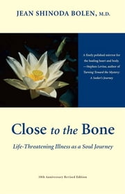 Close To The Bone: Life-Threatening Illness As A Soul Journey ebook by Jean Shinoda Bolen