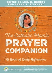 The Catholic Mom's Prayer Companion - A Book of Daily Reflections ebook by Lisa M. Hendey,Sarah A. Reinhard