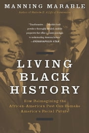Living Black History - How Reimagining the African-American Past Can Remake America's Racial Future ebook by Manning Marable
