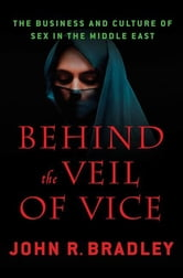 Behind the Veil of Vice - The Business and Culture of Sex in the Middle East ebook by John R. Bradley