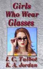 Girls Who Wear Glasses ebook by K. A. Jordan,I. C. Talbot