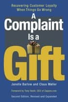 A Complaint Is a Gift - Recovering Customer Loyalty When Things Go Wrong ebook by Janelle Barlow, Claus Møller