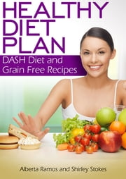 Healthy Diet Plan: DASH Diet and Grain Free Recipes ebook by Alberta Ramos,Shirley Stokes