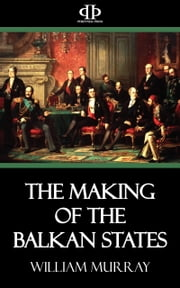 The Making of the Balkan States ebook by William Murray