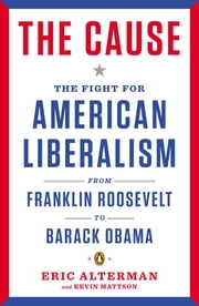 The Cause - The Fight for American Liberalism from Franklin Roosevelt to Barack Obama ebook by Eric Alterman