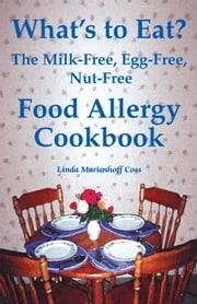 What's to Eat? The Milk-Free, Egg-Free, Nut-Free Food Allergy Cookbook ebook by Linda Marienhoff Coss