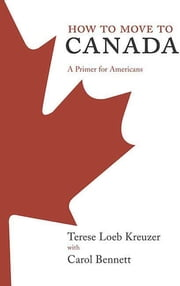 How to Move to Canada - A Primer for Americans ebook by Terese Loeb Kreuzer, Carol Bennett
