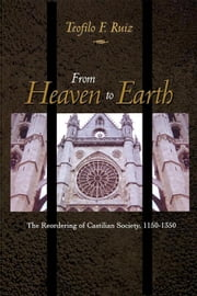 From Heaven to Earth: The Reordering of Castilian Society, 1150-1350 ebook by Ruiz, Teofilo F.