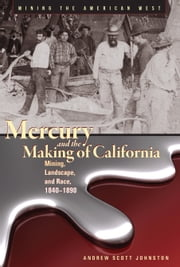 Mercury and the Making of California - Mining, Landscape, and Race, 1840–1890 ebook by Andrew Scott Johnston