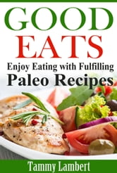 Good Eats - Enjoy Eating with Fulfilling Paleo Recipes ebook by Tammy Lambert