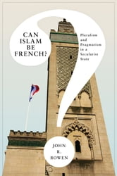 Can Islam Be French? - Pluralism and Pragmatism in a Secularist State ebook by John R. Bowen